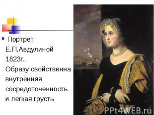 Портрет Е.П.Авдулиной 1823г. Образу свойственна внутренняя сосредоточенность и л