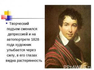 Творческий подъем сменился депрессией и на автопортрете 1828 года художник улыба