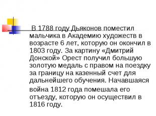 В 1788 году Дьяконов поместил мальчика в Академию художеств в возрасте 6 лет, ко