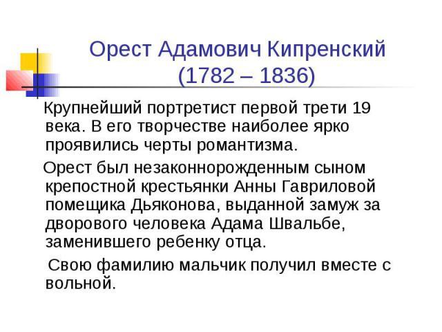 Орест Адамович Кипренский (1782 – 1836) Крупнейший портретист первой трети 19 века. В его творчестве наиболее ярко проявились черты романтизма. Орест был незаконнорожденным сыном крепостной крестьянки Анны Гавриловой помещика Дьяконова, выданной зам…