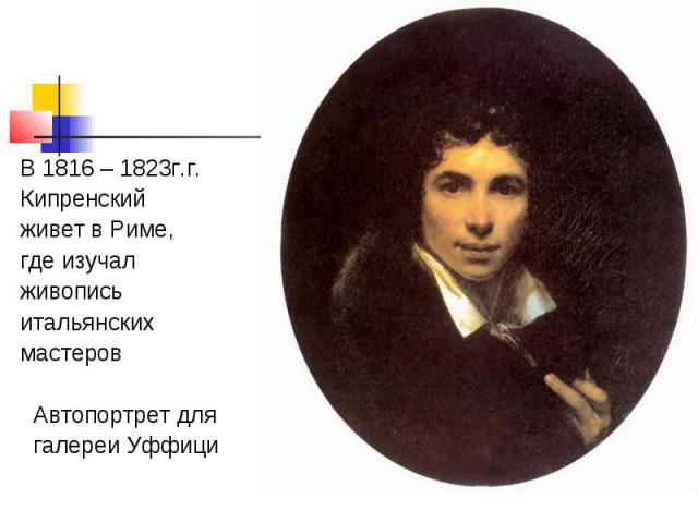 В 1816 – 1823г.г. Кипренский живет в Риме, где изучал живопись итальянских мастеров Автопортрет для галереи Уффици