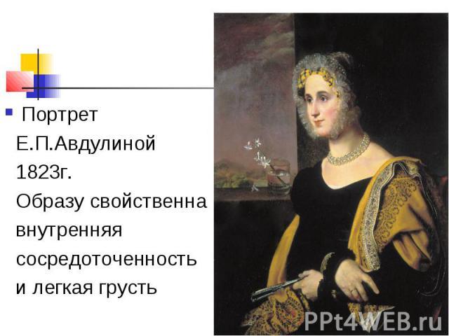 Портрет Е.П.Авдулиной 1823г. Образу свойственна внутренняя сосредоточенность и легкая грусть