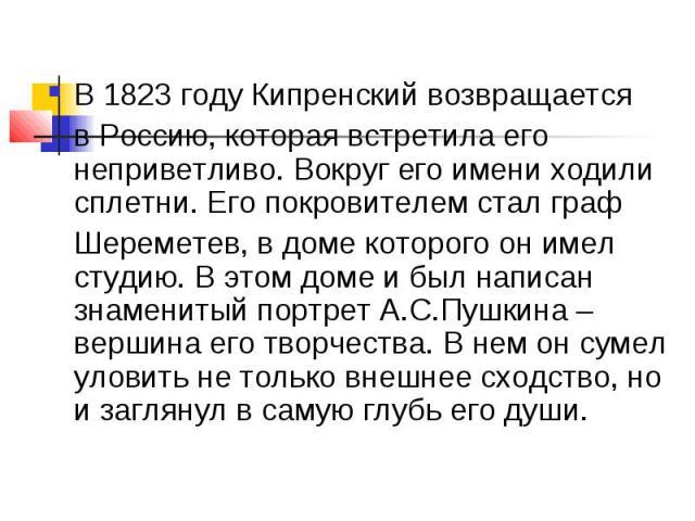 В 1823 году Кипренский возвращается в Россию, которая встретила его неприветливо. Вокруг его имени ходили сплетни. Его покровителем стал граф Шереметев, в доме которого он имел студию. В этом доме и был написан знаменитый портрет А.С.Пушкина – верши…
