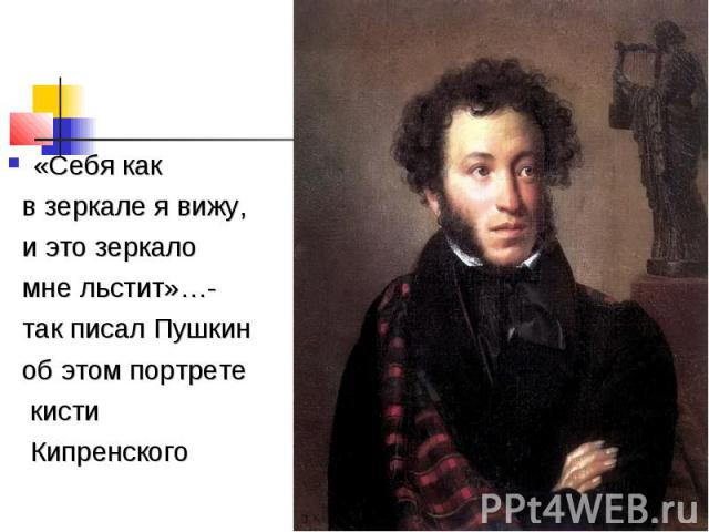 «Себя как в зеркале я вижу, и это зеркало мне льстит»…- так писал Пушкин об этом портрете кисти Кипренского