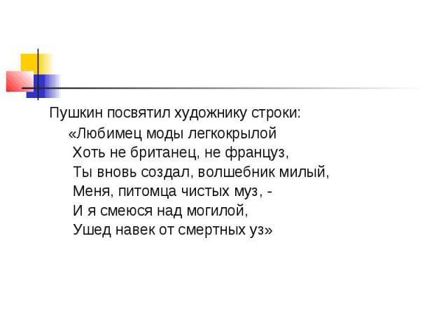Пушкин посвятил художнику строки: «Любимец моды легкокрылой Хоть не британец, не француз, Ты вновь создал, волшебник милый, Меня, питомца чистых муз, - И я смеюся над могилой, Ушед навек от смертных уз»п