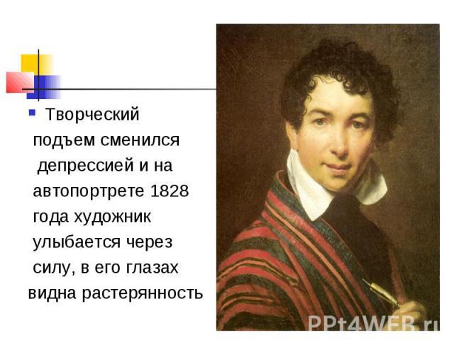 Творческий подъем сменился депрессией и на автопортрете 1828 года художник улыбается через силу, в его глазахвидна растерянность