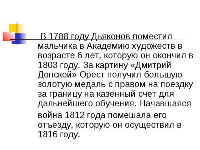 В 1788 году Дьяконов поместил мальчика в Академию художеств в возрасте 6 лет, которую он окончил в 1803 году. За картину «Дмитрий Донской» Орест получил большую золотую медаль с правом на поездку за границу на казенный счет для дальнейшего обучения.…