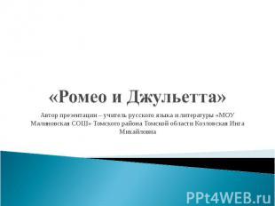 «Ромео и Джульетта» Автор презентации – учитель русского языка и литературы «МОУ