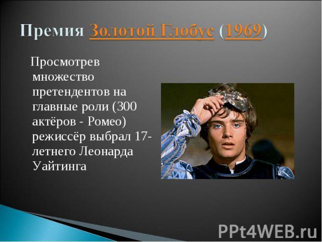 Премия Золотой Глобус (1969) Просмотрев множество претендентов на главные роли (300 актёров - Ромео) режиссёр выбрал 17-летнего Леонарда Уайтинга