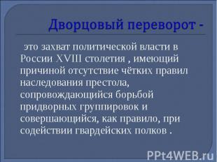Дворцовый переворот - это захват политической власти в России XVIII столетия , и