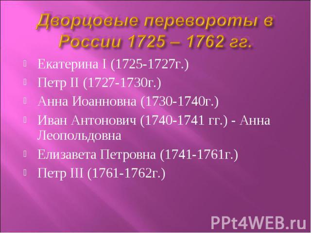 Дворцовые перевороты в России 1725 – 1762 гг. Екатерина І (1725-1727г.)Петр II (1727-1730г.)Анна Иоанновна (1730-1740г.)Иван Антонович (1740-1741 гг.) - Анна ЛеопольдовнаЕлизавета Петровна (1741-1761г.)Петр III (1761-1762г.)