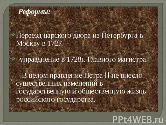 Реформы:Переезд царского двора из Петербурга в Москву в 1727. упразднение в 1728г. Главного магистра. В целом правление Петра II не внесло существенных изменений в государственную и общественную жизнь российского государства.