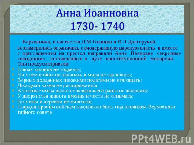 Анна Иоанновна1730- 1740 Верховники, в частности Д.М.Голицин и В.Л.Долгорукий, вознамерились ограничить самодержавную царскую власть и вместе с приглашением на престол направили Анне Ивановне секретные «кондиции» , составленные в духе конституционно…
