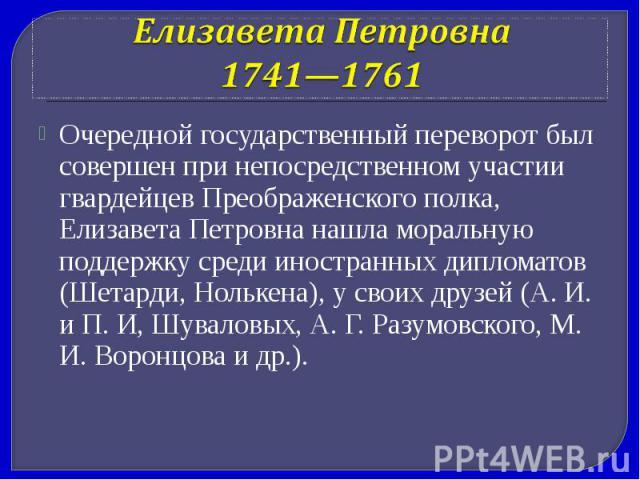 Елизавета Петровна 1741—1761 Очередной государственный переворот был совершен при непосредственном участии гвардейцев Преображенского полка, Елизавета Петровна нашла моральную поддержку среди иностранных дипломатов (Шетарди, Нолькена), у своих друзе…
