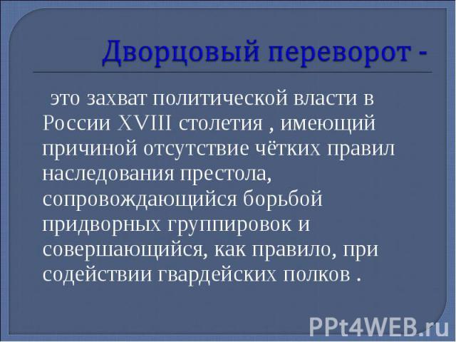 Дворцовый переворот - это захват политической власти в России XVIII столетия , имеющий причиной отсутствие чётких правил наследования престола, сопровождающийся борьбой придворных группировок и совершающийся, как правило, при содействии гвардейских …