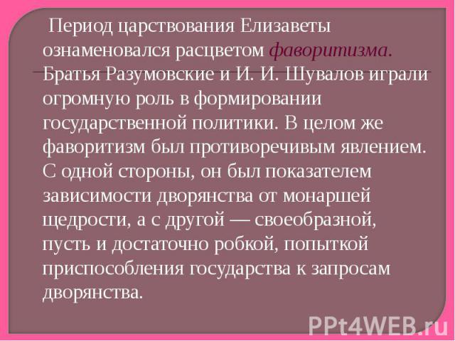 Период царствования Елизаветы ознаменовался расцветом фаворитизма. Братья Разумовские и И. И. Шувалов играли огромную роль в формировании государственной политики. В целом же фаворитизм был противоречивым явлением. С одной стороны, он был показателе…