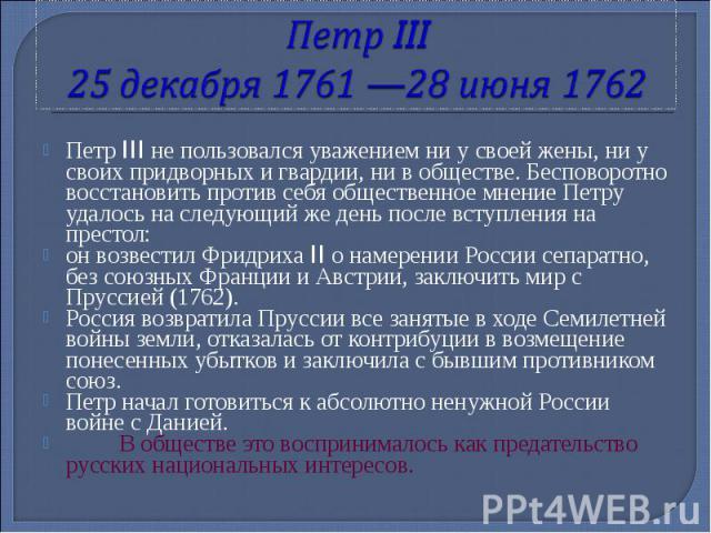 Петр III 25 декабря 1761 —28 июня 1762 Петр III не пользовался уважением ни у своей жены, ни у своих придворных и гвардии, ни в обществе. Бесповоротно восстановить против себя общественное мнение Петру удалось на следующий же день после вступления н…