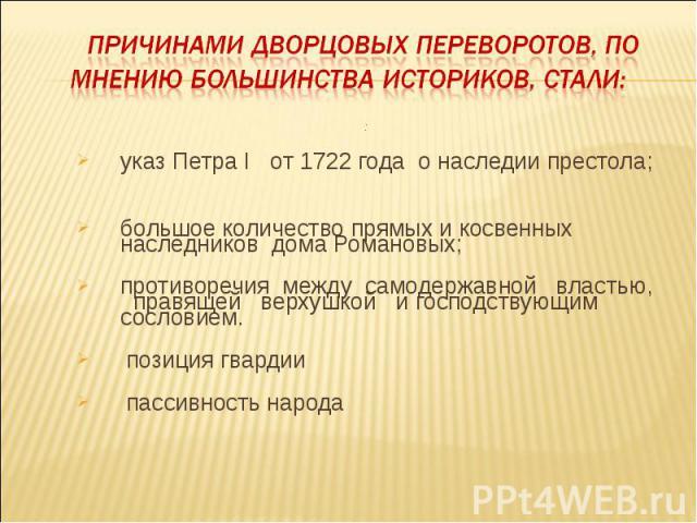 причинами дворцовых переворотов, по мнению большинства историков, стали: :указ Петра I от 1722 года о наследии престола;большое количество прямых и косвенных наследников дома Романовых;противоречия между самодержавной властью, правящей верхушкой и г…