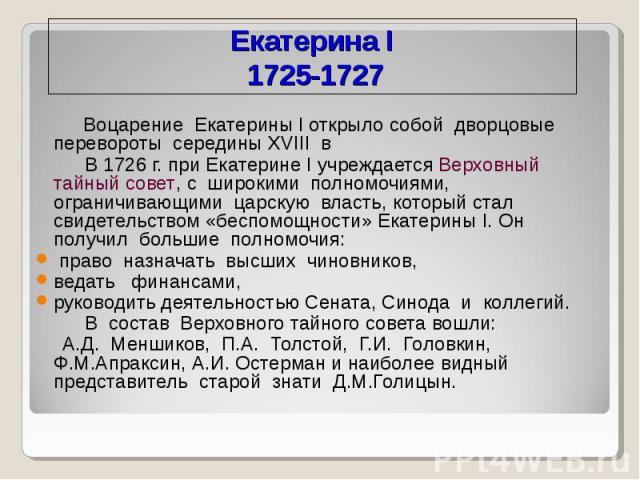 Екатерина I 1725-1727 Воцарение Екатерины І открыло собой дворцовые перевороты середины XVIII в В 1726 г. при Екатерине I учреждается Верховный тайный совет, с широкими полномочиями, ограничивающими царскую власть, который стал свидетельством «беспо…