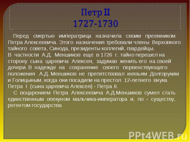 Петр II 1727-1730 Перед смертью императрица назначила своим преемником Петра Алексеевича. Этого назначения требовали члены Верховного тайного совета, Синода, президенты коллегий, гвардейцы. В частности А.Д. Меншиков еще в 1726 г. тайно перешел на ст…