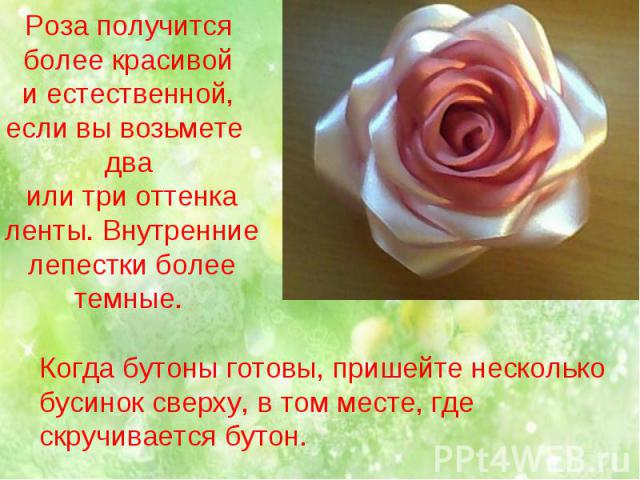 Роза получится более красивой и естественной, если вы возьмете два или три оттенка ленты. Внутренние лепестки более темные. Когда бутоны готовы, пришейте несколько бусинок сверху, в том месте, где скручивается бутон.