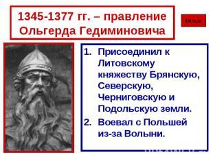 1345-1377 гг. – правление Ольгерда Гедиминовича Присоединил к Литовскому княжест