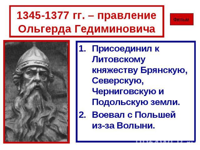 1345-1377 гг. – правление Ольгерда Гедиминовича Присоединил к Литовскому княжеству Брянскую, Северскую, Черниговскую и Подольскую земли.Воевал с Польшей из-за Волыни.