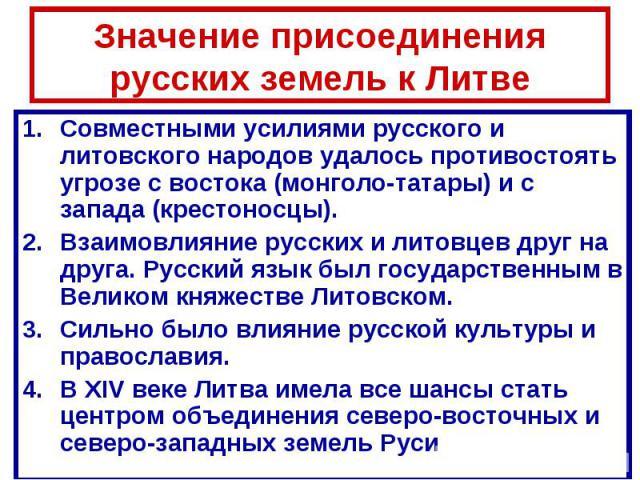 Значение присоединения русских земель к Литве Совместными усилиями русского и литовского народов удалось противостоять угрозе с востока (монголо-татары) и с запада (крестоносцы).Взаимовлияние русских и литовцев друг на друга. Русский язык был госуда…