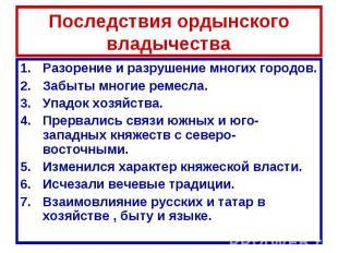 Последствия ордынского владычества Разорение и разрушение многих городов.Забыты