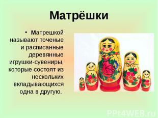 Матрёшки Матрешкой называют точеные и расписанные деревянные игрушки-сувениры, к