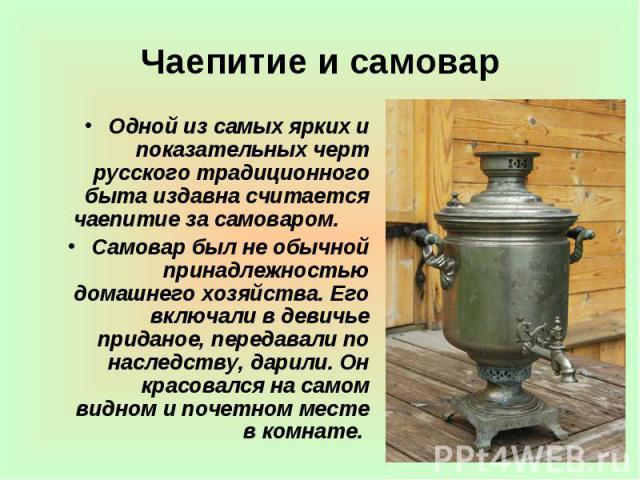 Чаепитие и самовар Одной из самых ярких и показательных черт русского традиционного быта издавна считается чаепитие за самоваром. Самовар был не обычной принадлежностью домашнего хозяйства. Его включали в девичье приданое, передавали по наследст…