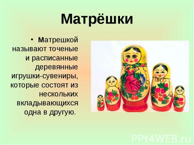 Матрёшки Матрешкой называют точеные и расписанные деревянные игрушки-сувениры, которые состоят из нескольких вкладывающихся одна в другую.
