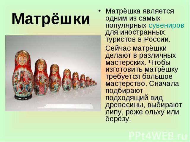 Матрёшки Матрёшка является одним из самых популярных сувениров для иностранных туристов в России. Сейчас матрёшки делают в различных мастерских. Чтобы изготовить матрёшку требуется большое мастерство. Сначала подбирают подходящий вид древесины, выби…