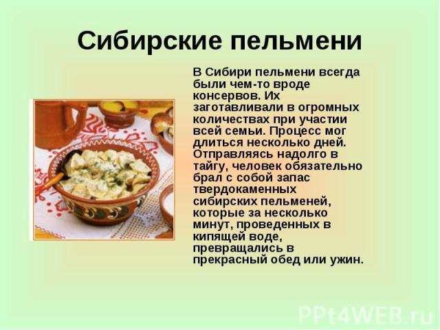 Сибирские пельмени В Сибири пельмени всегда были чем-то вроде консервов. Их заготавливали в огромных количествах при участии всей семьи. Процесс мог длиться несколько дней. Отправляясь надолго в тайгу, человек обязательно брал с собой запас твердока…