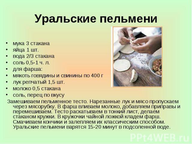 Уральские пельмени мука 3 стакана яйца 1 шт. вода 2/3 стакана соль 0,5-1 ч. л. для фарша: мякоть говядины и свинины по 400 г лук репчатый 1,5 шт. молоко 0,5 стакана соль, перец по вкусу Замешиваем пельменное тесто. Нарезанные лук и мясо пропускаем ч…