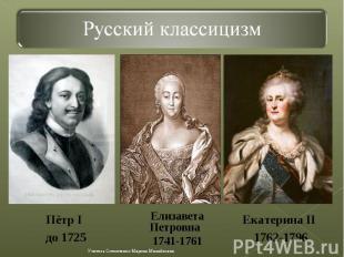 Русский классицизмПётр I до 1725 Елизавета Петровна 1741-1761Екатерина II 1762-1
