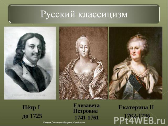 Русский классицизмПётр I до 1725 Елизавета Петровна 1741-1761Екатерина II 1762-1796