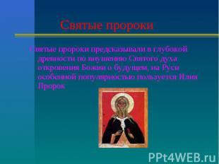 Святые пророки Святые пророки предсказывали в глубокой древности по внушению Свя