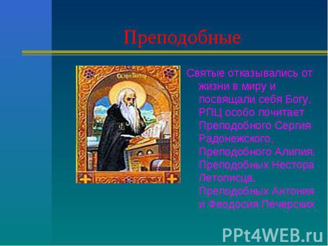 Преподобные Святые отказывались от жизни в миру и посвящали себя Богу, РПЦ особо почитает Преподобного Сергия Радонежского, Преподобного Алипия, Преподобных Нестора Летописца, Преподобных Антония и Феодосия Печерских