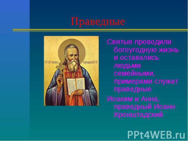 Праведные Святые проводили богоугодную жизнь и оставались людьми семейными, примерами служат праведныеИоаким и Анна, праведный Иоанн Кронштадский