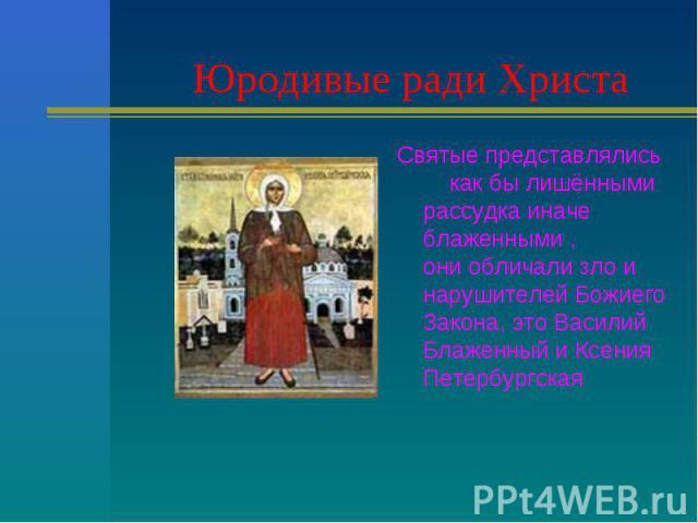 Юродивые ради Христа Святые представлялись как бы лишёнными рассудка иначе блаженными , они обличали зло и нарушителей Божиего Закона, это Василий Блаженный и Ксения Петербургская