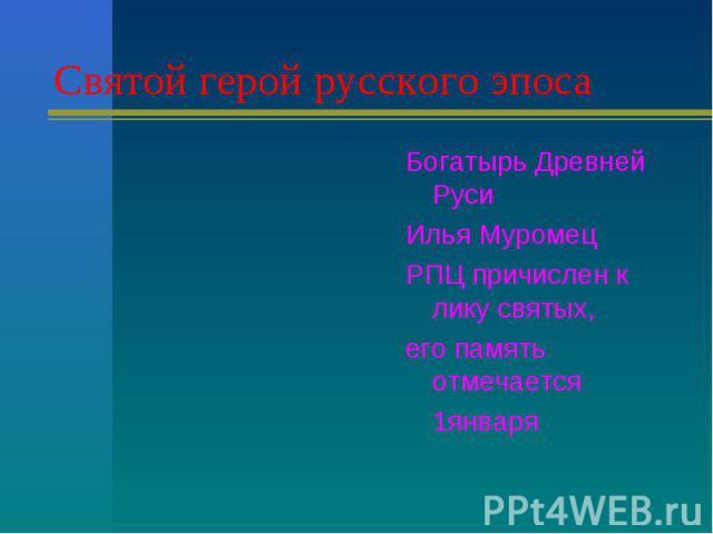 Святой герой русского эпоса Богатырь Древней Руси Илья МуромецРПЦ причислен к лику святых,его память отмечается 1января