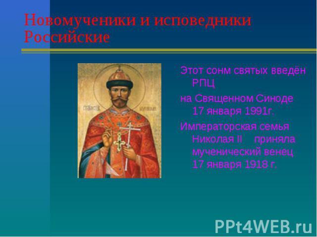 Новомученики и исповедники Российские Этот сонм святых введён РПЦна Священном Синоде 17 января 1991г.Императорская семья Николая II приняла мученический венец 17 января 1918 г.