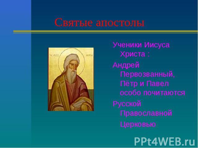 Святые апостолы Ученики Иисуса Христа :Андрей Первозванный, Пётр и Павел особо почитаются Русской ПравославнойЦерковью