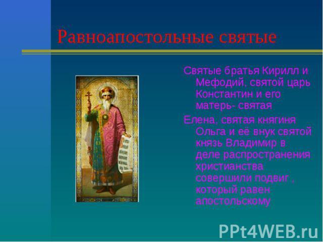 Равноапостольные святые Святые братья Кирилл и Мефодий, святой царь Константин и его матерь- святаяЕлена, святая княгиня Ольга и её внук святой князь Владимир в деле распространения христианства совершили подвиг , который равен апостольскому
