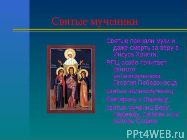 Святые мученики Святые приняли муки и даже смерть за веру в Иисуса Христа,РПЦ особо почитает святого великомученика Георгия Победоносцасвятых великомученицЕкатерину и Варвару,святых мучениц Веру, Надежду, Любовь и их матерь Софию