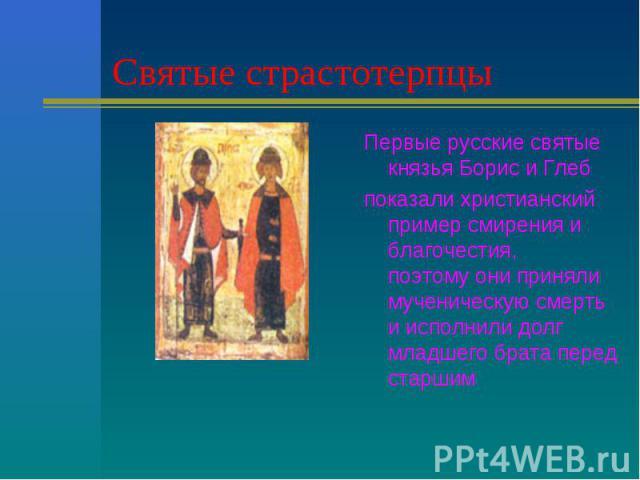 Святые страстотерпцы Первые русские святые князья Борис и Глебпоказали христианский пример смирения и благочестия, поэтому они приняли мученическую смерть и исполнили долг младшего брата перед старшим