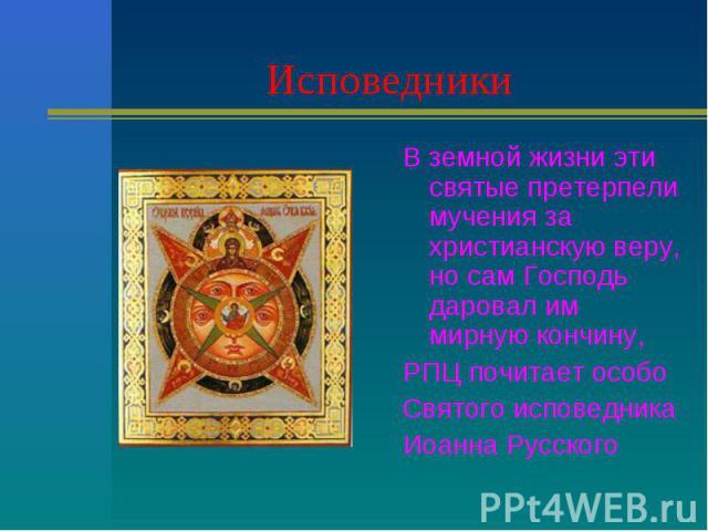 Исповедники В земной жизни эти святые претерпели мучения за христианскую веру, но сам Господь даровал им мирную кончину,РПЦ почитает особо Святого исповедникаИоанна Русского