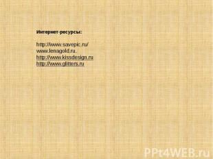 Интернет-ресурсы:http://www.savepic.ru/www.lenagold.ru.http://www.kissdesign.ruh