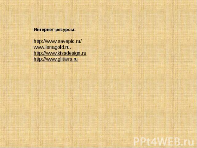 Интернет-ресурсы:http://www.savepic.ru/www.lenagold.ru.http://www.kissdesign.ruhttp://www.glitters.ru